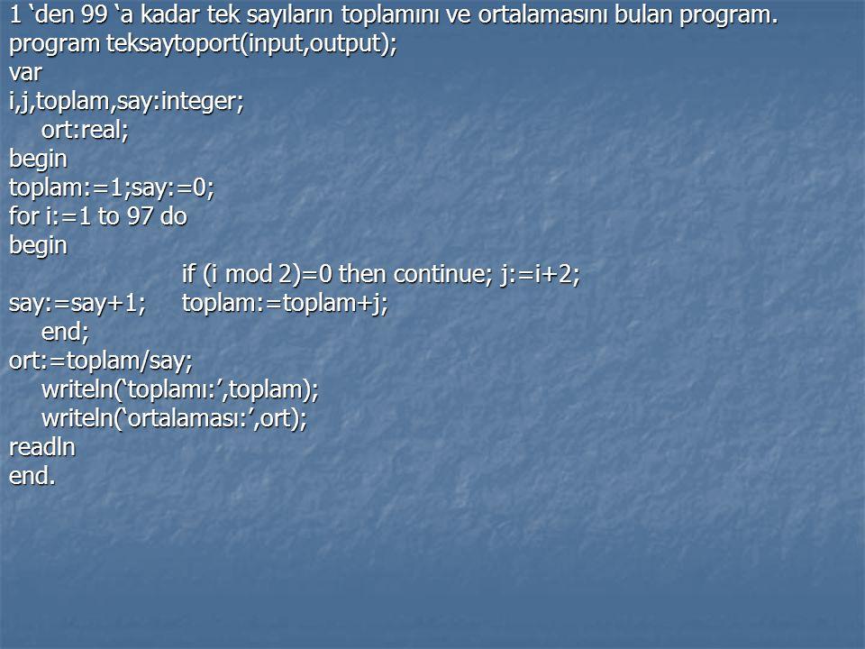 1 'den 99 'a kadar tek sayıların toplamını ve ortalamasını bulan program. program teksaytoport(input,output); vari,j,toplam,say:integer;ort:real;begin