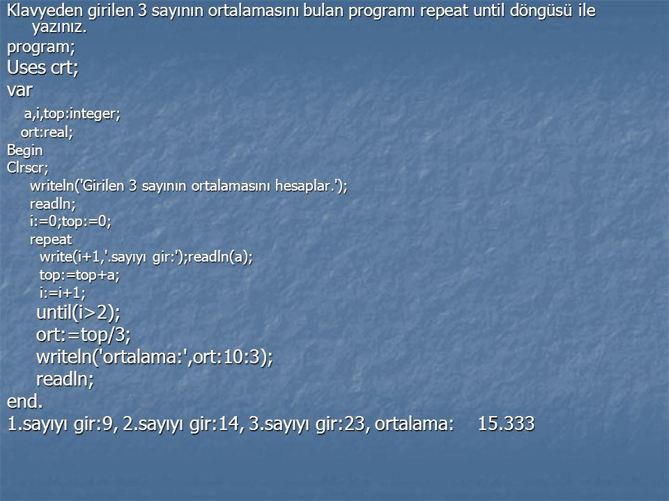 Klavyeden girilen 3 sayının ortalamasını bulan programı repeat until döngüsü ile yazınız. program; Uses crt; var a,i,top:integer; a,i,top:integer; ort