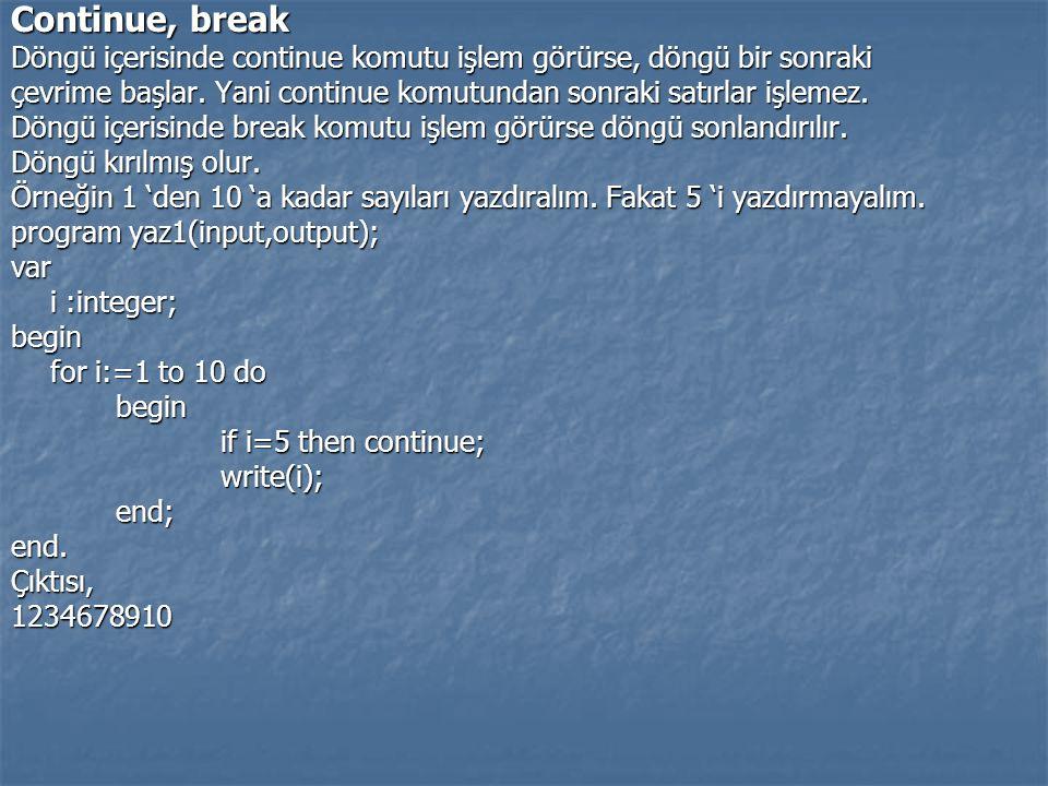 Continue, break Döngü içerisinde continue komutu işlem görürse, döngü bir sonraki çevrime başlar. Yani continue komutundan sonraki satırlar işlemez. D