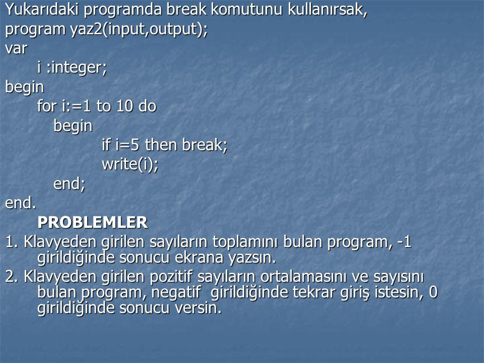 Yukarıdaki programda break komutunu kullanırsak, program yaz2(input,output); var i :integer; begin for i:=1 to 10 do begin if i=5 then break; write(i)