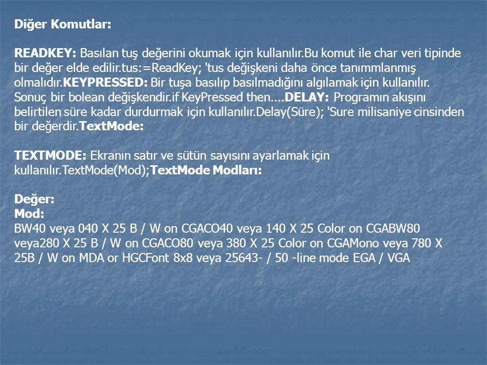 Diğer Komutlar: READKEY: Basılan tuş değerini okumak için kullanılır.Bu komut ile char veri tipinde bir değer elde edilir.tus:=ReadKey; 'tus değişkeni