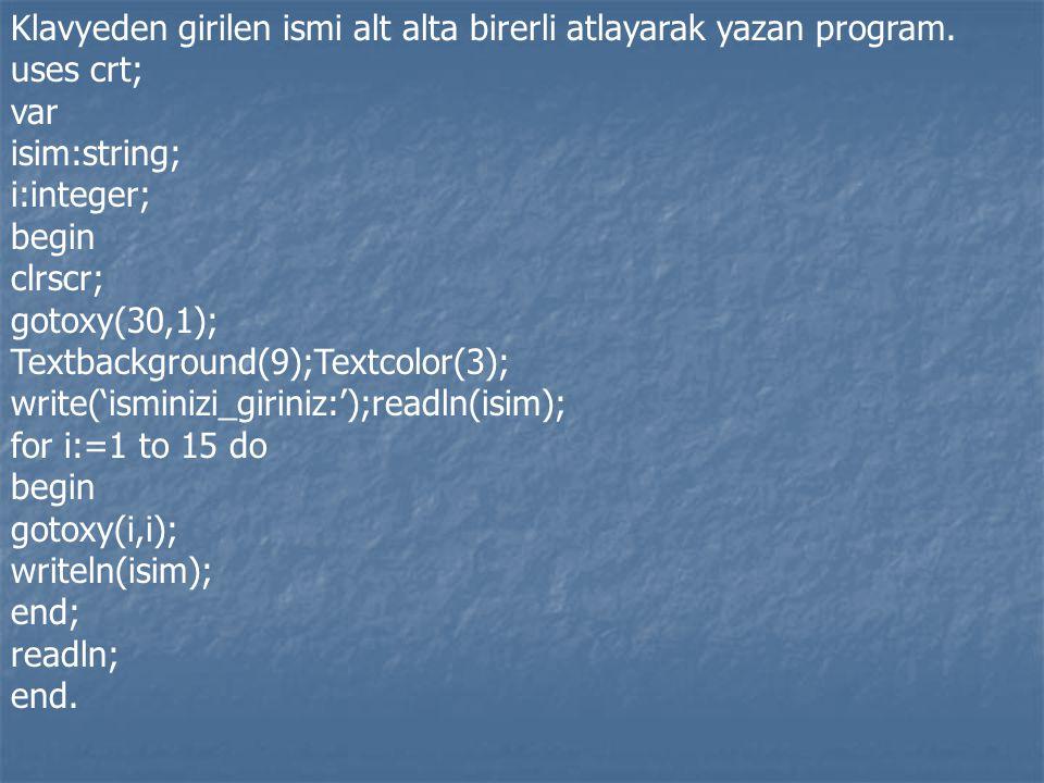 Klavyeden girilen ismi alt alta birerli atlayarak yazan program. uses crt; var isim:string; i:integer; begin clrscr; gotoxy(30,1); Textbackground(9);T