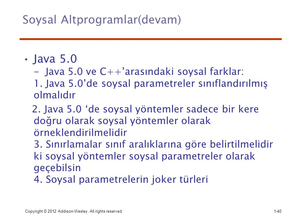 Copyright © 2012 Addison-Wesley. All rights reserved.1-40 Soysal Altprogramlar(devam) Java 5.0 - Java 5.0 ve C++'arasındaki soysal farklar: 1. Java 5.