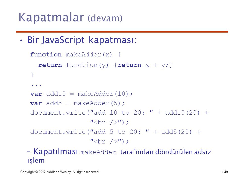 Kapatmalar (devam) Bir JavaScript kapatması: function makeAdder(x) { return function(y) {return x + y;} }... var add10 = makeAdder(10); var add5 = mak