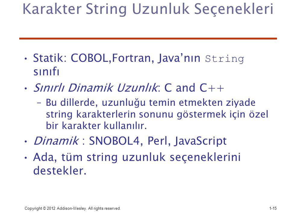 Copyright © 2012 Addison-Wesley. All rights reserved.1-15 Karakter String Uzunluk Seçenekleri Statik: COBOL,Fortran, Java'nın String sınıfı Sınırlı Di