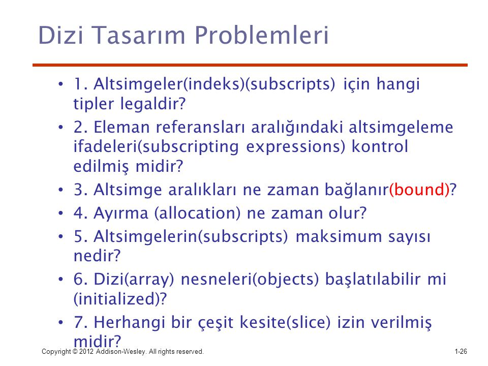 Copyright © 2012 Addison-Wesley. All rights reserved.1-26 Dizi Tasarım Problemleri 1. Altsimgeler(indeks)(subscripts) için hangi tipler legaldir? 2. E
