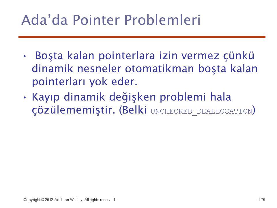 Copyright © 2012 Addison-Wesley. All rights reserved.1-75 Ada'da Pointer Problemleri Boşta kalan pointerlara izin vermez çünkü dinamik nesneler otomat