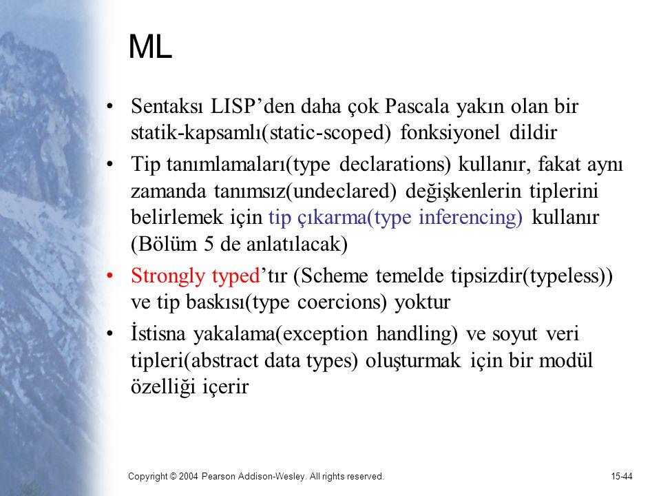 Copyright © 2004 Pearson Addison-Wesley. All rights reserved.15-44 ML Sentaksı LISP'den daha çok Pascala yakın olan bir statik-kapsamlı(static-scoped)