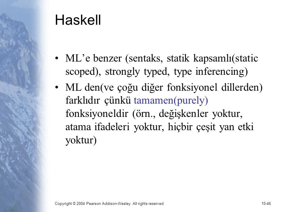 Copyright © 2004 Pearson Addison-Wesley. All rights reserved.15-46 Haskell ML'e benzer (sentaks, statik kapsamlı(static scoped), strongly typed, type
