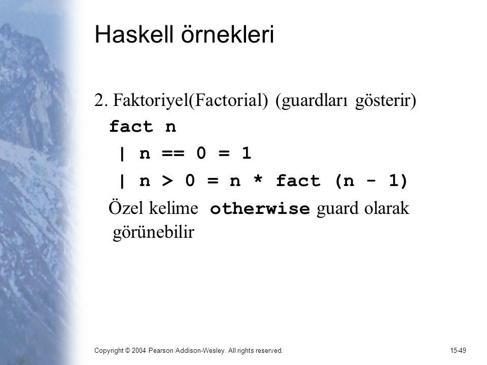 Copyright © 2004 Pearson Addison-Wesley. All rights reserved.15-49 Haskell örnekleri 2. Faktoriyel(Factorial) (guardları gösterir) fact n | n == 0 = 1