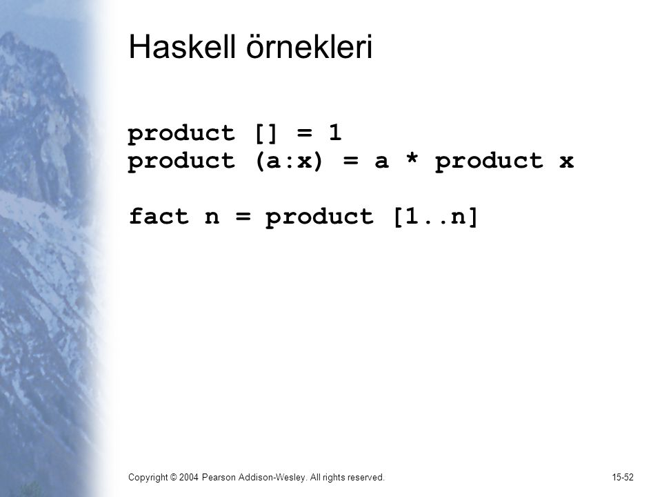 Copyright © 2004 Pearson Addison-Wesley. All rights reserved.15-52 Haskell örnekleri product [] = 1 product (a:x) = a * product x fact n = product [1.