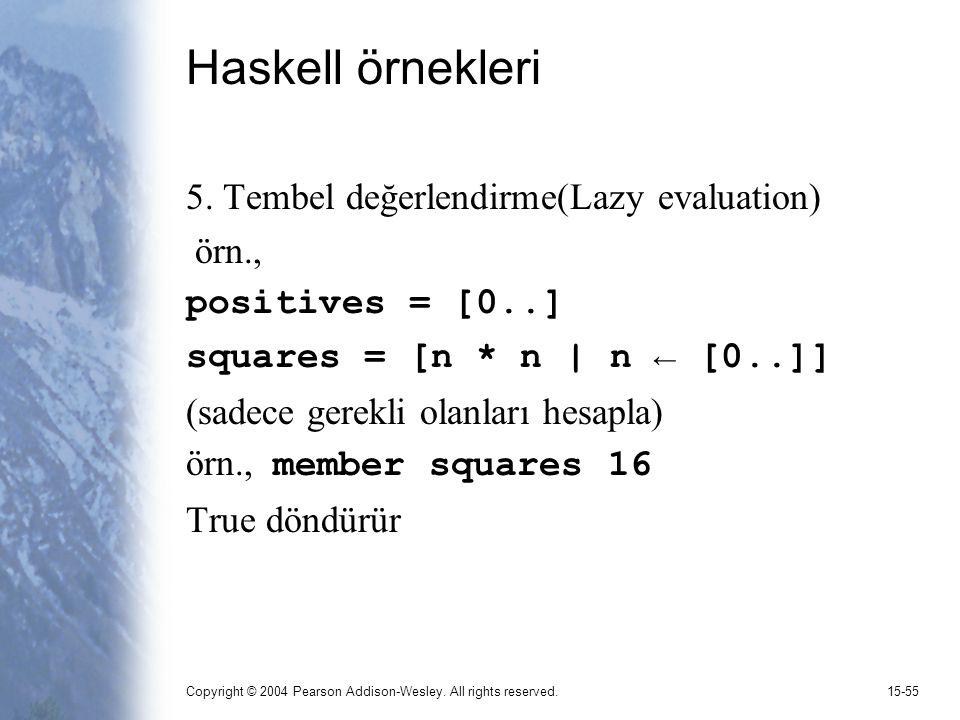Copyright © 2004 Pearson Addison-Wesley. All rights reserved.15-55 Haskell örnekleri 5. Tembel değerlendirme(Lazy evaluation) örn., positives = [0..]