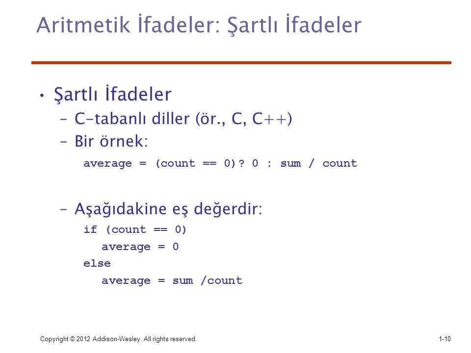 Copyright © 2012 Addison-Wesley. All rights reserved.1-10 Aritmetik İfadeler: Şartlı İfadeler Şartlı İfadeler –C-tabanlı diller (ör., C, C++) –Bir örn