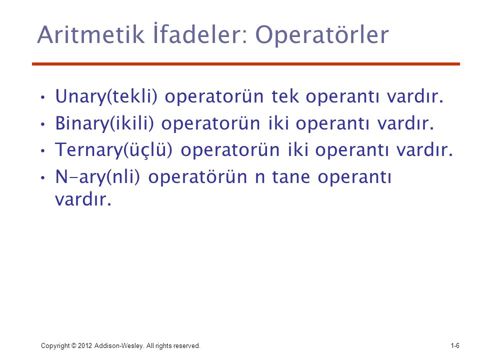 Copyright © 2012 Addison-Wesley. All rights reserved.1-6 Aritmetik İfadeler: Operatörler Unary(tekli) operatorün tek operantı vardır. Binary(ikili) op