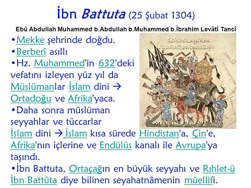 Battuta İbn Battuta (25 Şubat 1304) Ebû Abdullah Muhammed b.Abdullah b.Muhammed b.İbrahim Levâtî Tancî Mekke şehrinde doğdu.Mekke Berberî asıllıBerber