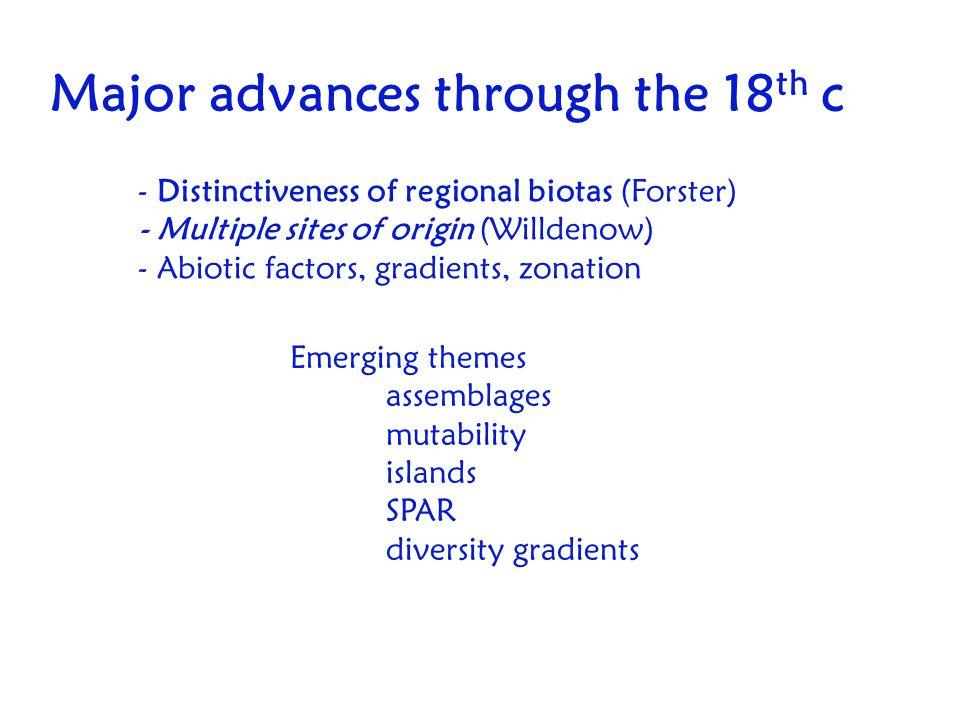 Major advances through the 18 th c - Distinctiveness of regional biotas (Forster) - Multiple sites of origin (Willdenow) - Abiotic factors, gradients,