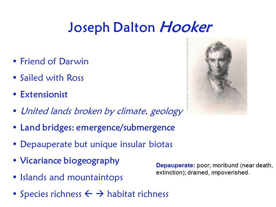 Hooker Joseph Dalton Hooker Friend of Darwin Sailed with Ross Extensionist United lands broken by climate, geology Land bridges: emergence/submergence