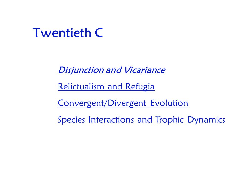 Twentieth C Disjunction and Vicariance Relictualism and Refugia Convergent/Divergent Evolution Species Interactions and Trophic Dynamics