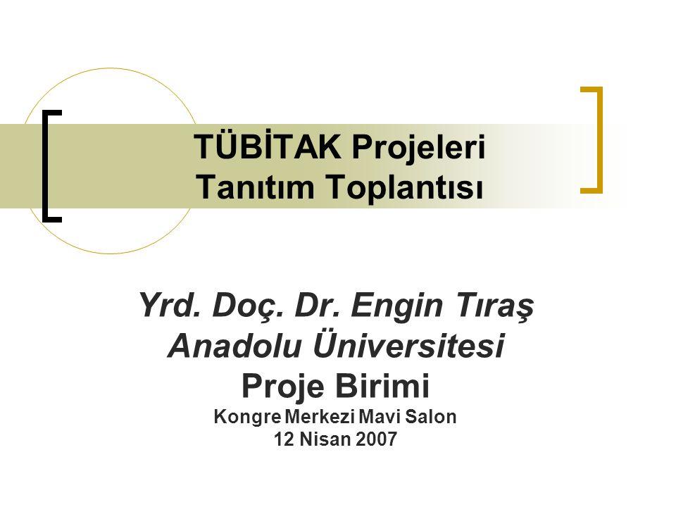 TÜBİTAK Projeleri Tanıtım Toplantısı Yrd. Doç. Dr. Engin Tıraş Anadolu Üniversitesi Proje Birimi Kongre Merkezi Mavi Salon 12 Nisan 2007
