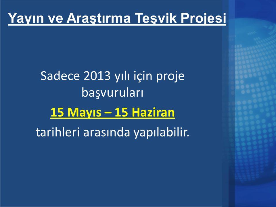 Yayın ve Araştırma Teşvik Projesi Sadece 2013 yılı için proje başvuruları 15 Mayıs – 15 Haziran tarihleri arasında yapılabilir.