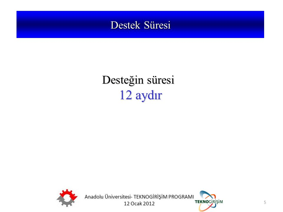 Anadolu Üniversitesi- TEKNOGİRİŞİM PROGRAMI 12 Ocak 2012 5 5746 SAYILI KANUN VE 26953 SAYILI YÖNETMELİK Desteğin süresi 12 aydır 12 aydır Destek Süres