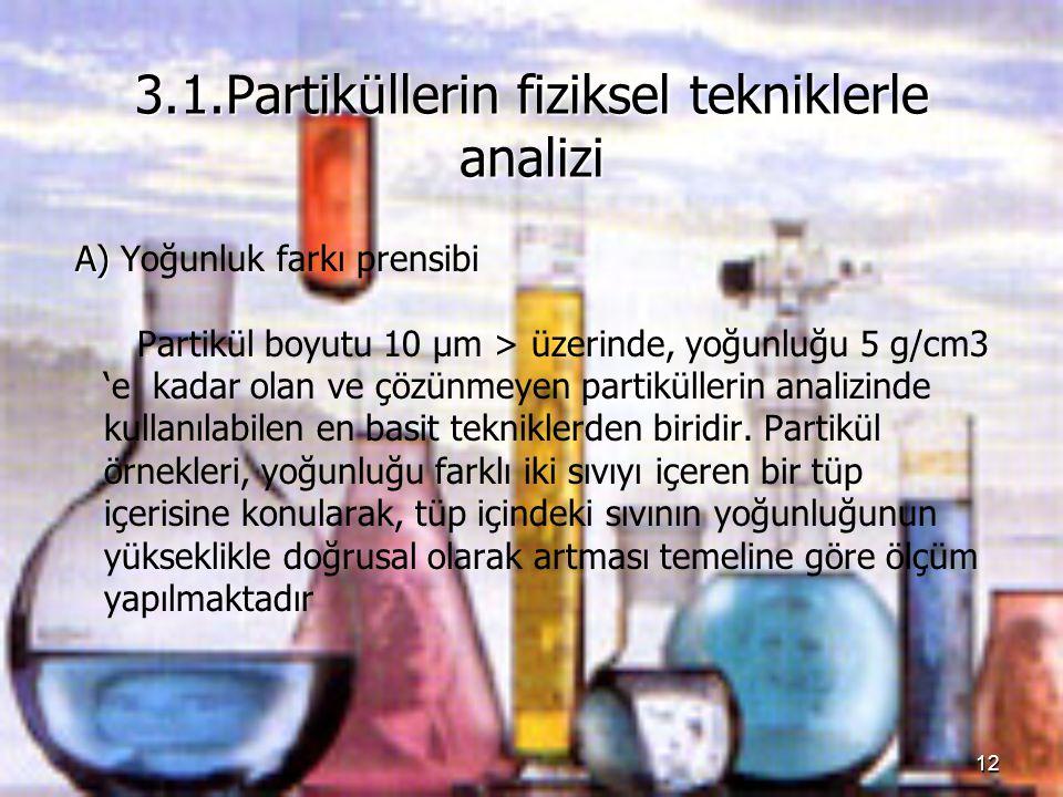 12 3.1.Partiküllerin fiziksel tekniklerle analizi A) A) Yoğunluk farkı prensibi Partikül boyutu 10 μm > üzerinde, yoğunluğu 5 g/cm3 'e kadar olan ve ç