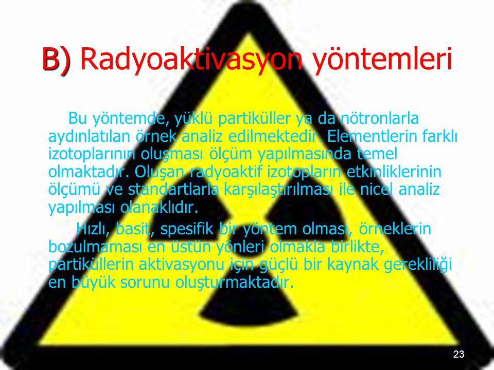 23 B) B) Radyoaktivasyon yöntemleri Bu yöntemde, yüklü partiküller ya da nötronlarla aydınlatılan örnek analiz edilmektedir. Elementlerin farklı izoto