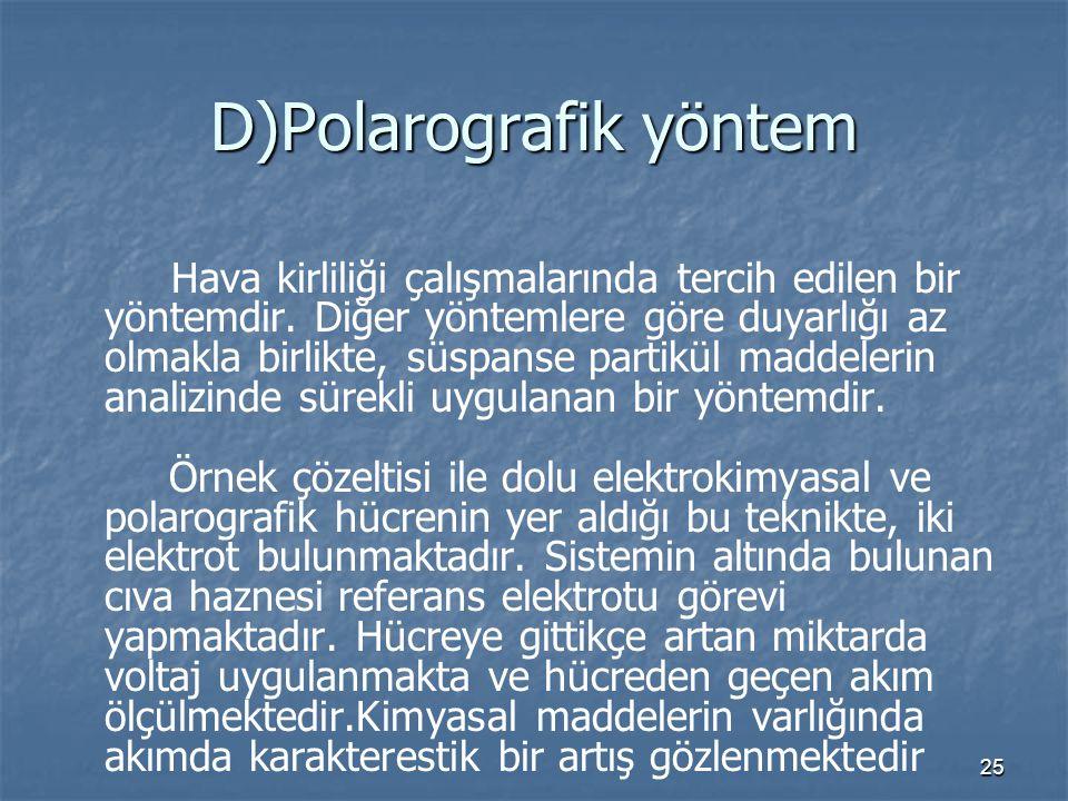 25 D)Polarografik yöntem Hava kirliliği çalışmalarında tercih edilen bir yöntemdir. Diğer yöntemlere göre duyarlığı az olmakla birlikte, süspanse part