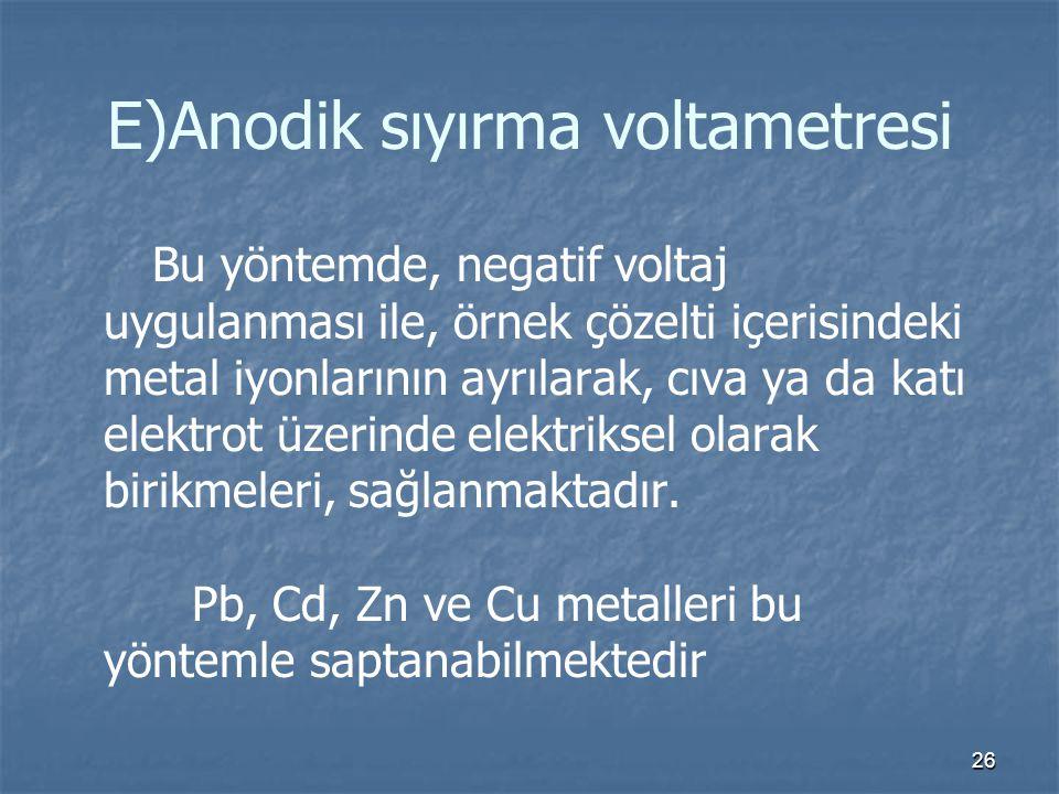 26 E)Anodik sıyırma voltametresi Bu yöntemde, negatif voltaj uygulanması ile, örnek çözelti içerisindeki metal iyonlarının ayrılarak, cıva ya da katı