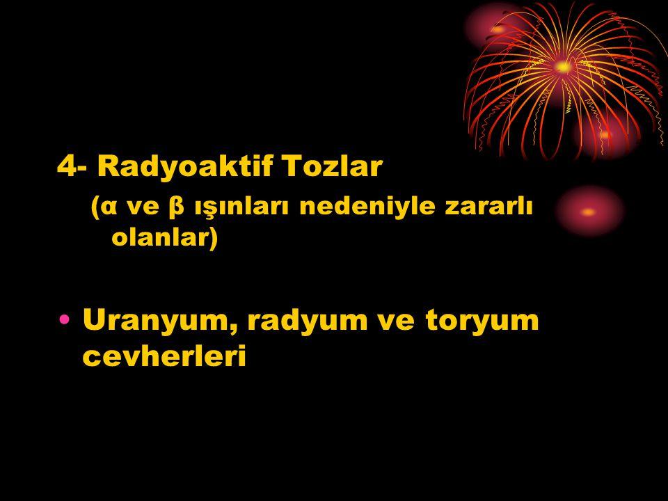 4- Radyoaktif Tozlar (α ve β ışınları nedeniyle zararlı olanlar) Uranyum, radyum ve toryum cevherleri