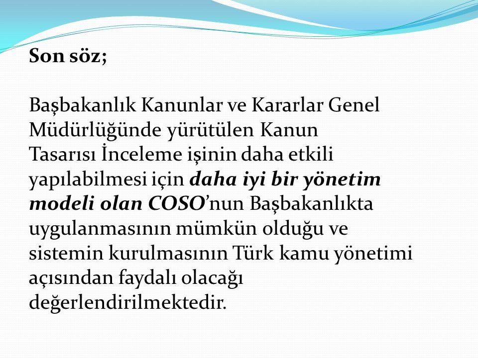 Son söz; Başbakanlık Kanunlar ve Kararlar Genel Müdürlüğünde yürütülen Kanun Tasarısı İnceleme işinin daha etkili yapılabilmesi için daha iyi bir yönetim modeli olan COSO'nun Başbakanlıkta uygulanmasının mümkün olduğu ve sistemin kurulmasının Türk kamu yönetimi açısından faydalı olacağı değerlendirilmektedir.
