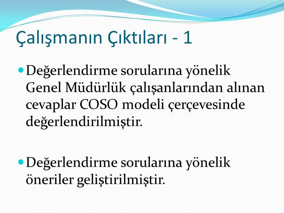 Çalışmanın Çıktıları - 1 Değerlendirme sorularına yönelik Genel Müdürlük çalışanlarından alınan cevaplar COSO modeli çerçevesinde değerlendirilmiştir.