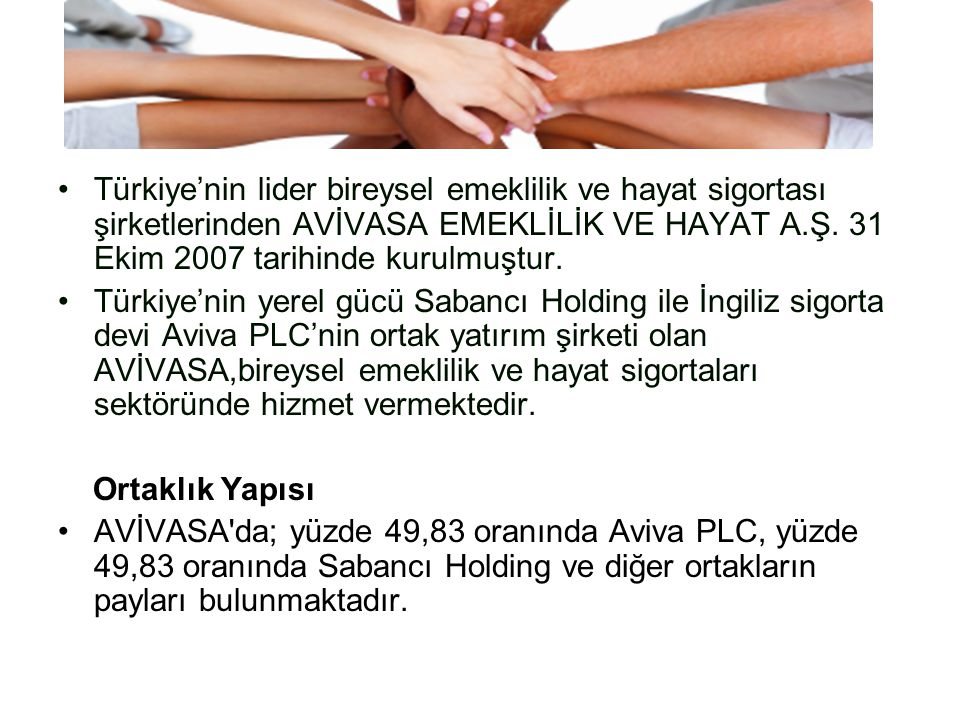 Türkiye'nin lider bireysel emeklilik ve hayat sigortası şirketlerinden AVİVASA EMEKLİLİK VE HAYAT A.Ş. 31 Ekim 2007 tarihinde kurulmuştur. Türkiye'nin