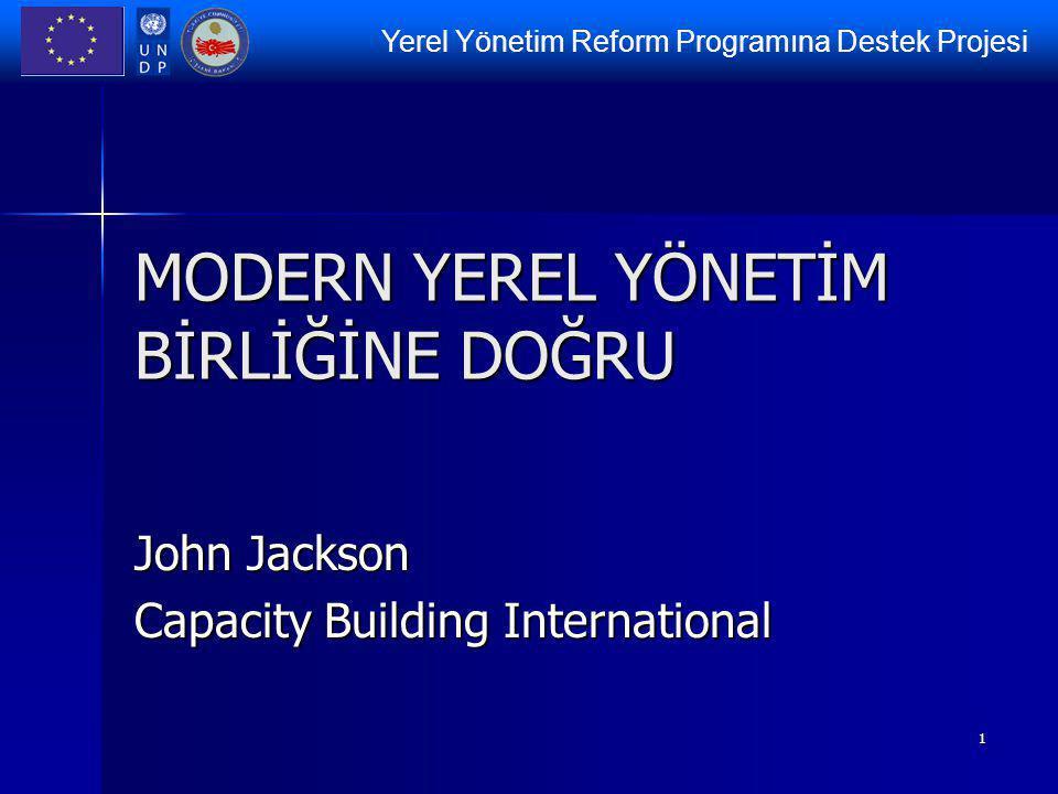 Yerel Yönetim Reform Programına Destek Projesi 1 MODERN YEREL YÖNETİM BİRLİĞİNE DOĞRU John Jackson Capacity Building International