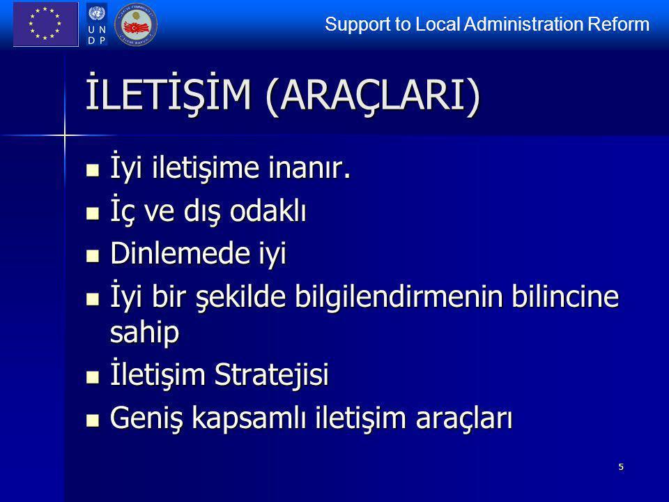 Support to Local Administration Reform 5 İLETİŞİM (ARAÇLARI) İyi iletişime inanır. İyi iletişime inanır. İç ve dış odaklı İç ve dış odaklı Dinlemede i