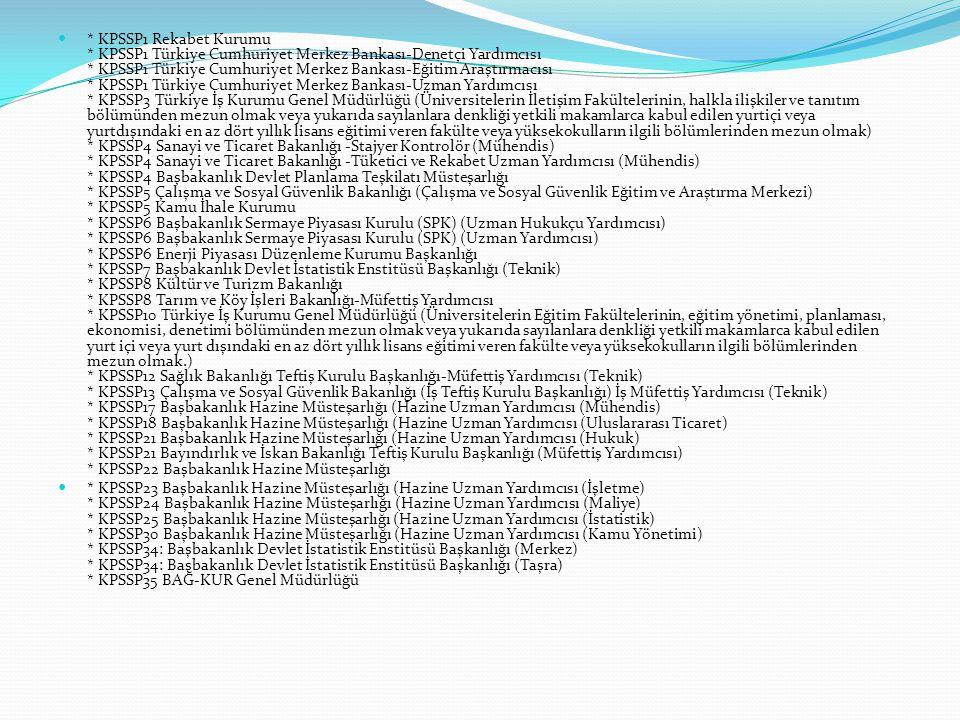 * KPSSP1 Rekabet Kurumu * KPSSP1 Türkiye Cumhuriyet Merkez Bankası-Denetçi Yardımcısı * KPSSP1 Türkiye Cumhuriyet Merkez Bankası-Eğitim Araştırmacısı * KPSSP1 Türkiye Cumhuriyet Merkez Bankası-Uzman Yardımcısı * KPSSP3 Türkiye İş Kurumu Genel Müdürlüğü (Üniversitelerin İletişim Fakültelerinin, halkla ilişkiler ve tanıtım bölümünden mezun olmak veya yukarıda sayılanlara denkliği yetkili makamlarca kabul edilen yurtiçi veya yurtdışındaki en az dört yıllık lisans eğitimi veren fakülte veya yüksekokulların ilgili bölümlerinden mezun olmak) * KPSSP4 Sanayi ve Ticaret Bakanlığı -Stajyer Kontrolör (Mühendis) * KPSSP4 Sanayi ve Ticaret Bakanlığı -Tüketici ve Rekabet Uzman Yardımcısı (Mühendis) * KPSSP4 Başbakanlık Devlet Planlama Teşkilatı Müsteşarlığı * KPSSP5 Çalışma ve Sosyal Güvenlik Bakanlığı (Çalışma ve Sosyal Güvenlik Eğitim ve Araştırma Merkezi) * KPSSP5 Kamu İhale Kurumu * KPSSP6 Başbakanlık Sermaye Piyasası Kurulu (SPK) (Uzman Hukukçu Yardımcısı) * KPSSP6 Başbakanlık Sermaye Piyasası Kurulu (SPK) (Uzman Yardımcısı) * KPSSP6 Enerji Piyasası Düzenleme Kurumu Başkanlığı * KPSSP7 Başbakanlık Devlet İstatistik Enstitüsü Başkanlığı (Teknik) * KPSSP8 Kültür ve Turizm Bakanlığı * KPSSP8 Tarım ve Köy İşleri Bakanlığı-Müfettiş Yardımcısı * KPSSP10 Türkiye İş Kurumu Genel Müdürlüğü (Üniversitelerin Eğitim Fakültelerinin, eğitim yönetimi, planlaması, ekonomisi, denetimi bölümünden mezun olmak veya yukarıda sayılanlara denkliği yetkili makamlarca kabul edilen yurt içi veya yurt dışındaki en az dört yıllık lisans eğitimi veren fakülte veya yüksekokulların ilgili bölümlerinden mezun olmak.) * KPSSP12 Sağlık Bakanlığı Teftiş Kurulu Başkanlığı-Müfettiş Yardımcısı (Teknik) * KPSSP13 Çalışma ve Sosyal Güvenlik Bakanlığı (İş Teftiş Kurulu Başkanlığı) İş Müfettiş Yardımcısı (Teknik) * KPSSP17 Başbakanlık Hazine Müsteşarlığı (Hazine Uzman Yardımcısı (Mühendis) * KPSSP18 Başbakanlık Hazine Müsteşarlığı (Hazine Uzman Yardımcısı (Uluslararası Ticaret) * KPSSP21 Başbakanlık Hazine Müsteşar