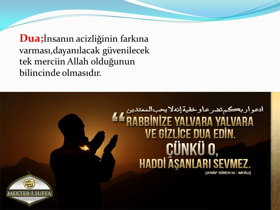 Dua; İnsanın acizliğinin farkına varması,dayanılacak güvenilecek tek merciin Allah olduğunun bilincinde olmasıdır.