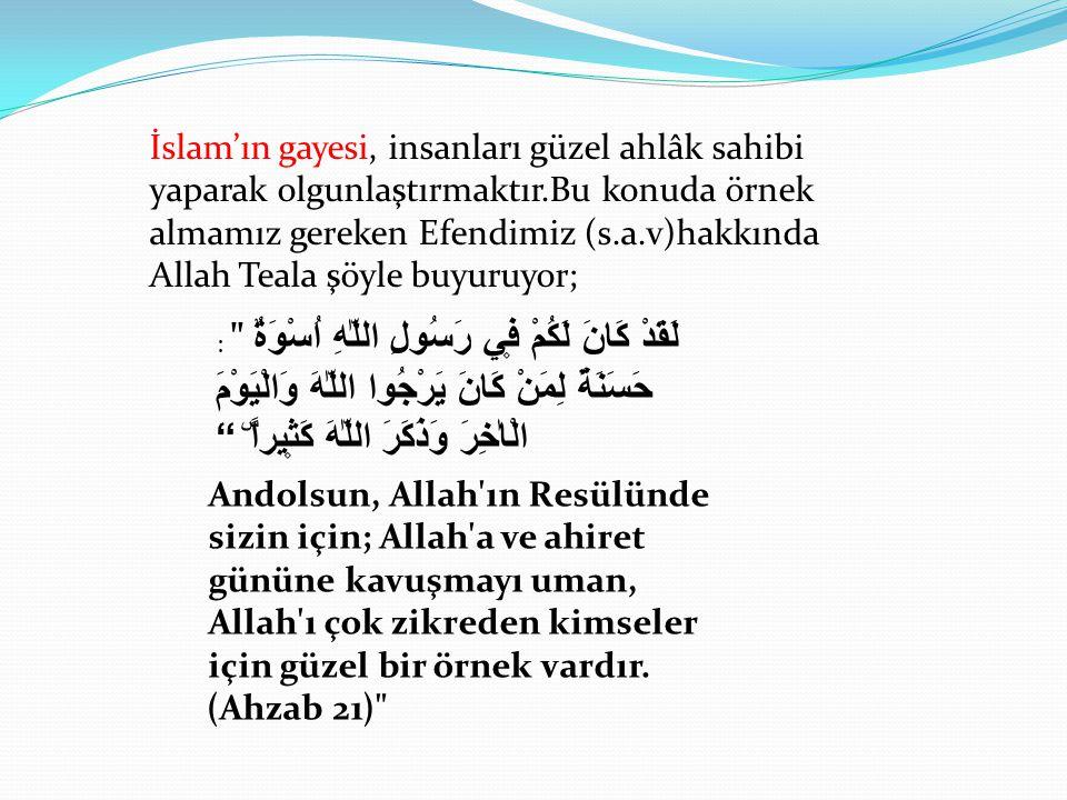 İslam'ın gayesi, insanları güzel ahlâk sahibi yaparak olgunlaştırmaktır.Bu konuda örnek almamız gereken Efendimiz (s.a.v)hakkında Allah Teala şöyle bu