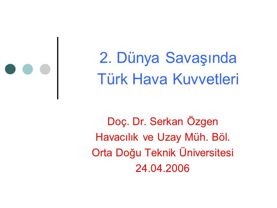 2.Dünya Savaşında Türk Hava Kuvvetleri Doç. Dr. Serkan Özgen Havacılık ve Uzay Müh.