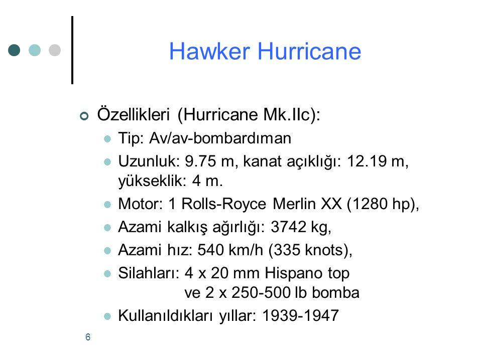 6 Özellikleri (Hurricane Mk.IIc): Tip: Av/av-bombardıman Uzunluk: 9.75 m, kanat açıklığı: 12.19 m, yükseklik: 4 m.