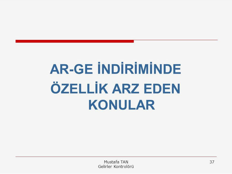 Mustafa TAN Gelirler Kontrolörü 37 AR-GE İNDİRİMİNDE ÖZELLİK ARZ EDEN KONULAR