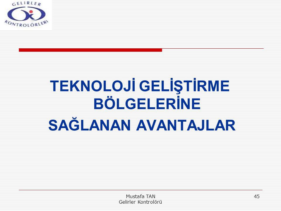 Mustafa TAN Gelirler Kontrolörü 45 TEKNOLOJİ GELİŞTİRME BÖLGELERİNE SAĞLANAN AVANTAJLAR