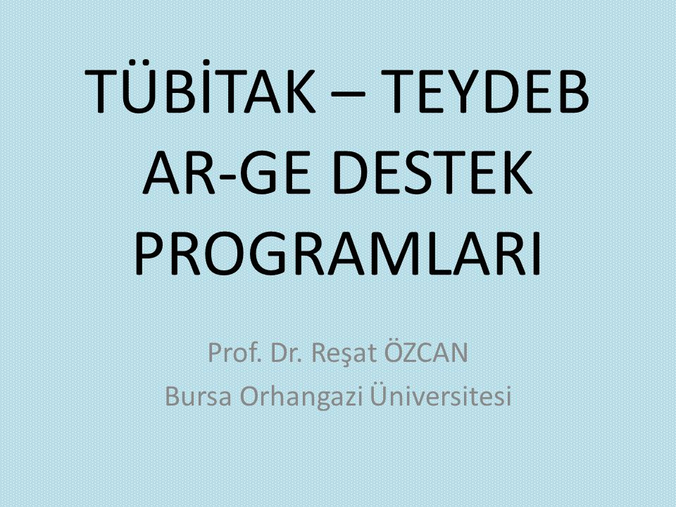 TÜBİTAK – TEYDEB AR-GE DESTEK PROGRAMLARI Prof. Dr. Reşat ÖZCAN Bursa Orhangazi Üniversitesi