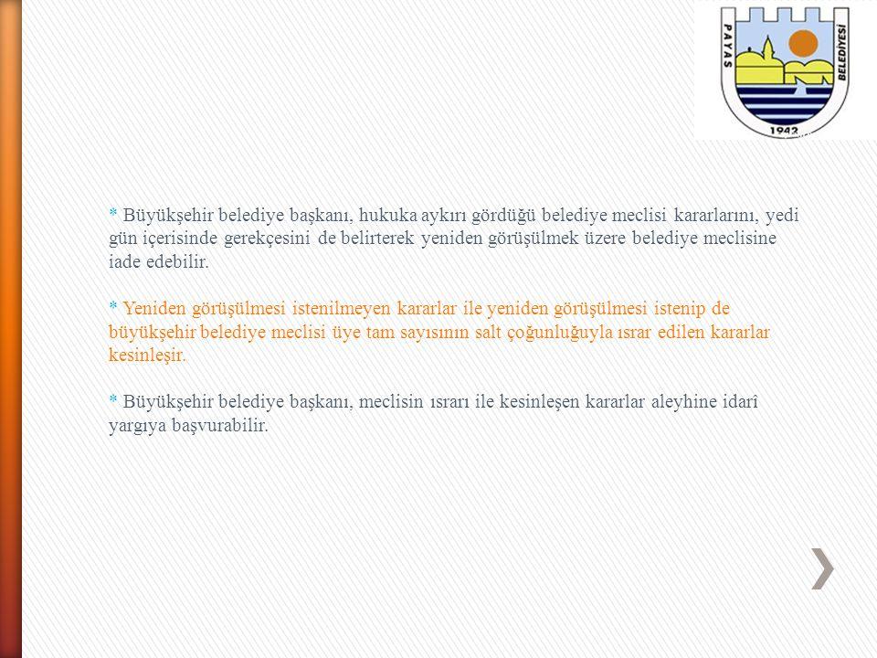 * Büyükşehir belediye başkanı, hukuka aykırı gördüğü belediye meclisi kararlarını, yedi gün içerisinde gerekçesini de belirterek yeniden görüşülmek üz