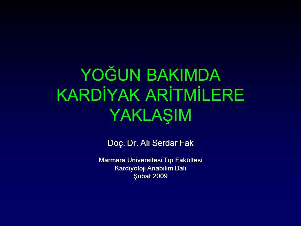 YOĞUN BAKIMDA KARDİYAK ARİTMİLERE YAKLAŞIM Doç. Dr. Ali Serdar Fak Marmara Üniversitesi Tıp Fakültesi Kardiyoloji Anabilim Dalı Şubat 2009