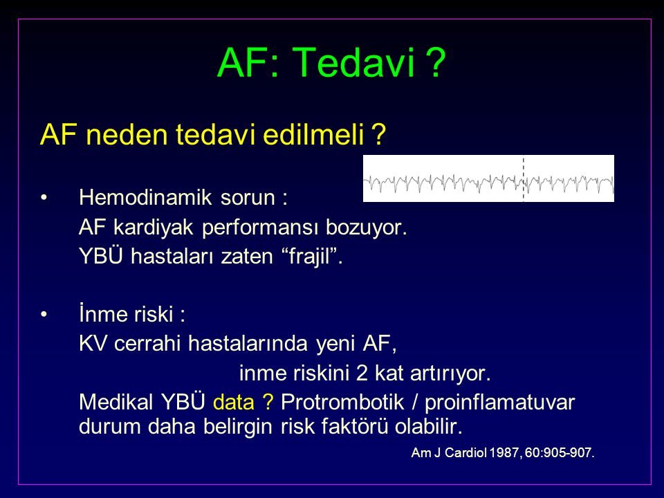 """AF: Tedavi ? AF neden tedavi edilmeli ? Hemodinamik sorun : AF kardiyak performansı bozuyor. YBÜ hastaları zaten """"frajil"""". İnme riski : KV cerrahi has"""