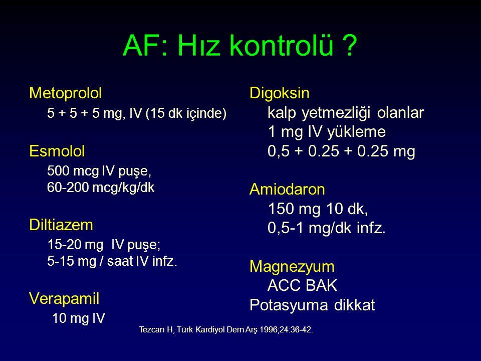AF: Hız kontrolü ? Metoprolol 5 + 5 + 5 mg, IV (15 dk içinde) Esmolol 500 mcg IV puşe, 60-200 mcg/kg/dk Diltiazem 15-20 mg IV puşe; 5-15 mg / saat IV