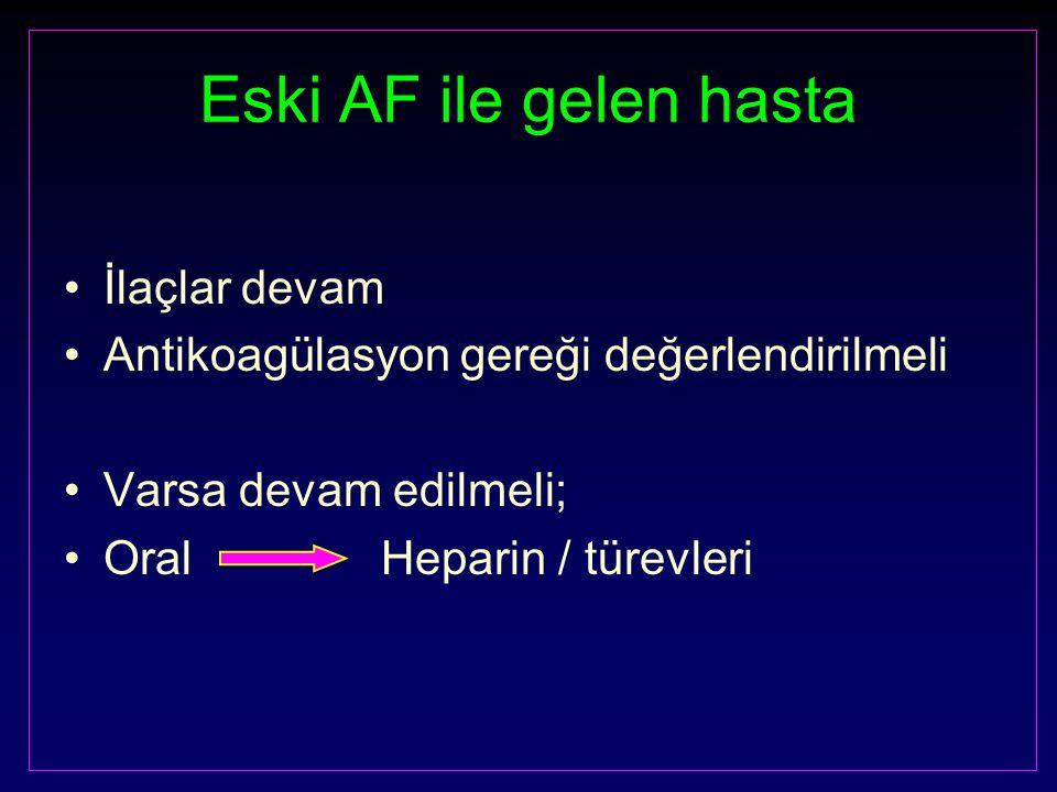 Eski AF ile gelen hasta İlaçlar devam Antikoagülasyon gereği değerlendirilmeli Varsa devam edilmeli; OralHeparin / türevleri