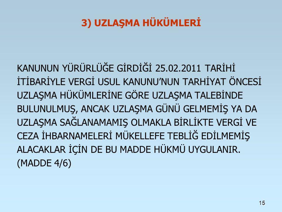 3) UZLAŞMA HÜKÜMLERİ KANUNUN YÜRÜRLÜĞE GİRDİĞİ 25.02.2011 TARİHİ İTİBARİYLE VERGİ USUL KANUNU'NUN TARHİYAT ÖNCESİ UZLAŞMA HÜKÜMLERİNE GÖRE UZLAŞMA TALEBİNDE BULUNULMUŞ, ANCAK UZLAŞMA GÜNÜ GELMEMİŞ YA DA UZLAŞMA SAĞLANAMAMIŞ OLMAKLA BİRLİKTE VERGİ VE CEZA İHBARNAMELERİ MÜKELLEFE TEBLİĞ EDİLMEMİŞ ALACAKLAR İÇİN DE BU MADDE HÜKMÜ UYGULANIR.