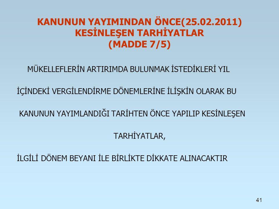 KANUNUN YAYIMINDAN ÖNCE(25.02.2011) KESİNLEŞEN TARHİYATLAR (MADDE 7/5) MÜKELLEFLERİN ARTIRIMDA BULUNMAK İSTEDİKLERİ YIL İÇİNDEKİ VERGİLENDİRME DÖNEMLERİNE İLİŞKİN OLARAK BU KANUNUN YAYIMLANDIĞI TARİHTEN ÖNCE YAPILIP KESİNLEŞEN TARHİYATLAR, İLGİLİ DÖNEM BEYANI İLE BİRLİKTE DİKKATE ALINACAKTIR 41